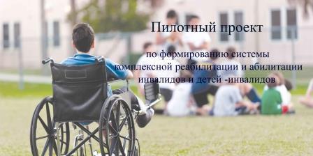 Пилотный проект по формированию системы комплексной системы реабилитации и абилитации инвалидов и детей-инвалидов